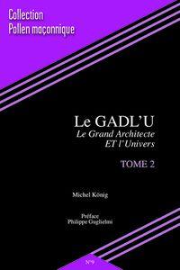 «Le GADL'U, le Grand Architecte ET l'Univers.» (Tome 2) de Michel König