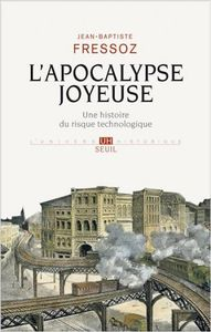 L'Apocalypse joyeuse, une histoire du risque technologique - Jean-Baptiste Fressoz