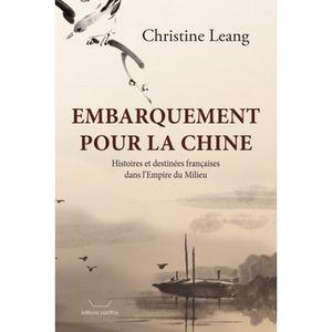 Embarquement pour la Chine. Histoires et destinées françaises dans l'Empire du Milieu. Christine LEANG