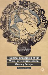 Political Censorship of the Visual Arts in Nineteenth-Century Europe Arresting Images  Editors : Goldstein and M. Nedd (Eds.)