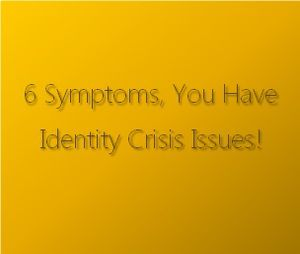 6 Symptoms, You Have Identity Crisis Issues!