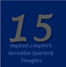 15 INSPIRED 2 INSPIRE'S INCREDIBLE QUARTERLY THOUGHTS