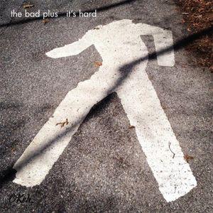 THE BAD PLUS : «  It's hard »