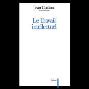 JEAN GUITTON – LE TRAVAIL INTELLECTUEL