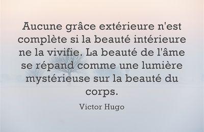 """""""Aucune grâce extérieure n'est complète si la beauté intérieure ne la vivifie. La beauté de l'âme se répand comme une lumière mystérieuse sur la beauté du corps."""" — Victor Hugo"""