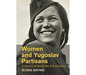 Women and Yugoslav Partisans - A History of World War II Resistance