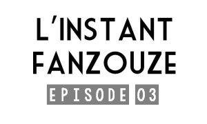 L'INSTANT FANZOUZE - EPISODE 03