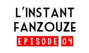 L'INSTANT FANZOUZE - EPISODE 04
