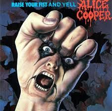 Raise your fist and yell (Alice Cooper)