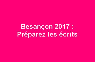 Besançon 2017 : Préparez les écrits