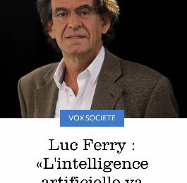 """LUC FERRY AU """"FIGARO""""  : """"Tous les métiers ou peu s'en faut sont sur le point d'être impactés, parfois de manière mortelle, par les progrès faramineux de l'intelligence artificielle (IA)."""""""