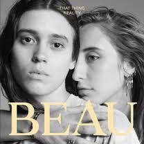 QU'EST-CE QUI EST BEAU ? une rivière qui coule ,un papillon qui se pose sur une fleur,la vie l'amour le secret, le regard d'autrui, la mer qui se retire vers un lieu secret ? oui il y a tout ça mais BEAU est aussi un groupe de deux filles de New-York, avec un album That Thing Reality et un morceau &quot&#x3B;OCEANS&quot&#x3B; une belle découverte !