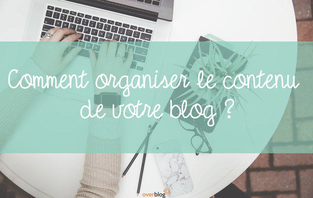 Comment organiser le contenu de votre blog ?