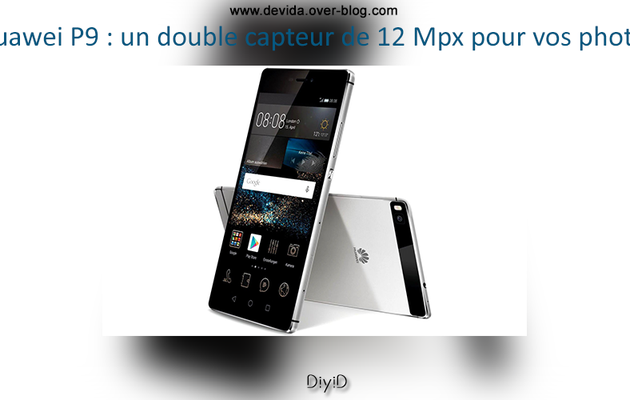 Huawei P9 : un double capteur de 12 Mpx pour vos photos