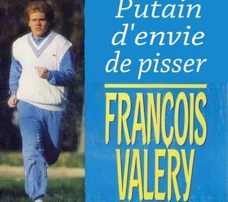 FRANCOIS VALERY ET SA PUTAIN D'ENVIE DE PISSER
