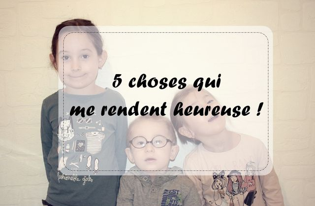 5 choses qui me rendent heureuse !