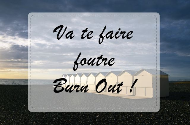 Va te faire foutre burn out !