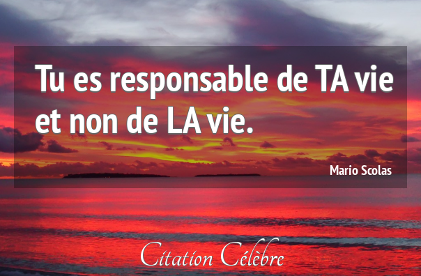 Tu es responsable de ta vie et non de la vie.
