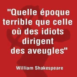"""""""Quelle époque terrible que celle où des idiots dirigent des aveugles."""" William Shakespeare"""