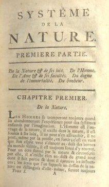Le « Système de la nature » est un livre écrit en 1770, sous le pseudonyme de Jean Baptiste de Mirabaud, par le baron d'Holbach, Paul Henri Thiry (1723 à 1789) Le livre nie l'existence d'une âme et donc celle d'un Dieu. Pour lui, seul le cerveau est aux commandes et détermine la vie.