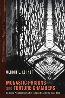 Monastic Prisons and Torture Chambers: Crime and Punishment in Central European Monasteries, 1600-1800 (Ulrich L. Lehner)