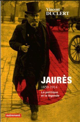 Vincent Duclert - Jaurès, 1859-1914 la politique et la légende