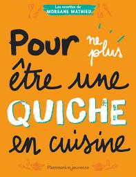 Pour ne plus être une quiche en cuisine, Les recettes de Morgane Mathieu, Flammarion Jeunesse, 2019