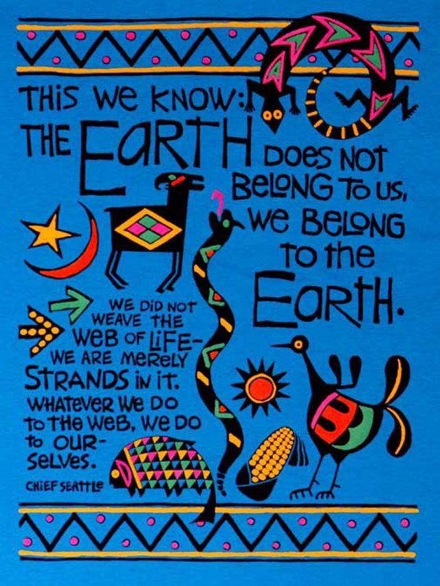 The Earth does not belong to us, we belong to the Earth (Chief Seattle)