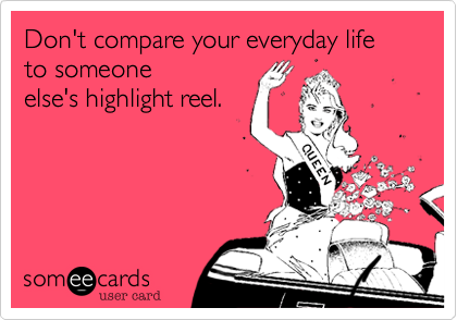 Don't compare your life to others', period.