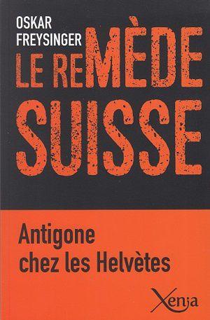 Le remède suisse - Antigone chez les Helvètes, d'Oskar Freysinger