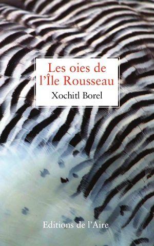 Les oies de l'Île Rousseau, de Xochitl Borel