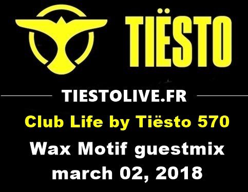 Club Life by Tiësto 570 - Wax Motif guestmix - march 02, 2018
