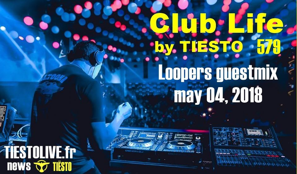 Club Life by Tiësto 579 - Loopers guestmix - may 04, 2018