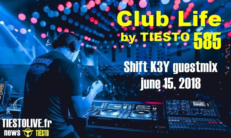 Club Life by Tiësto 585 Shift K3Y guestmix june 15, 2018