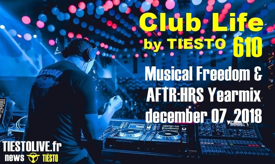 Club Life by Tiësto 610 - Musical Freedom & AFTR:HRS Yearmix - december 07, 2018