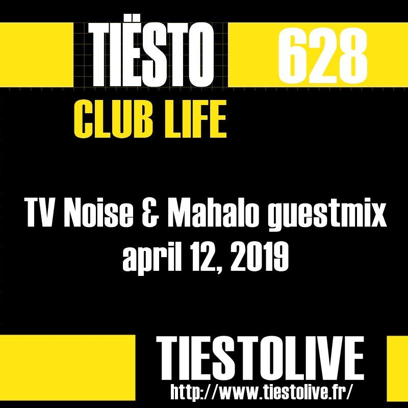 Club Life by Tiësto 628 - TV Noise & Mahalo guestmix - april 12, 2019