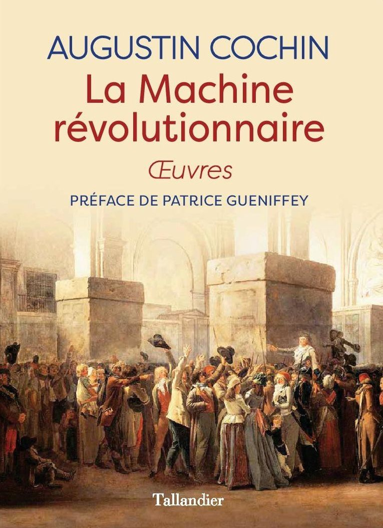 Augustin Cochin La Machine révolutionnaire Oeuvres Préface de Patrice Gueniffey Introduction de Denis Sureau Tallandier, 688 pages