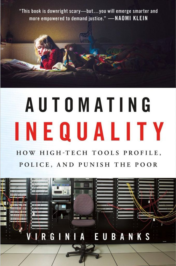 Automating Inequality: How High-tech Tools Profile, Police, and Punish the Poor – 23 janvier 2018… Virginia Eubanks -  Automatiser les inégalités: comment les outils high-tech profilent, policent et punissent les pauvres