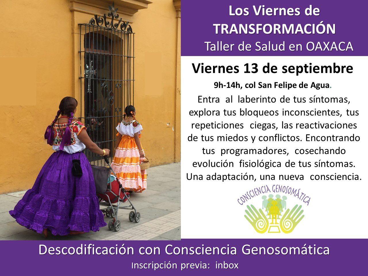 Para mis amigos de Oaxaca, este viernes 13 de septiembre, 9h -14h.  Darse el valor de evolucionar con consciencia, compartir, transmitir, trabajar en resonancia, hacer equipo con su cuerpo en lugar de tenerle miedo o meterlo a distancia.