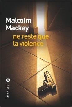Ne reste que la violence, de Malcolm Mackay