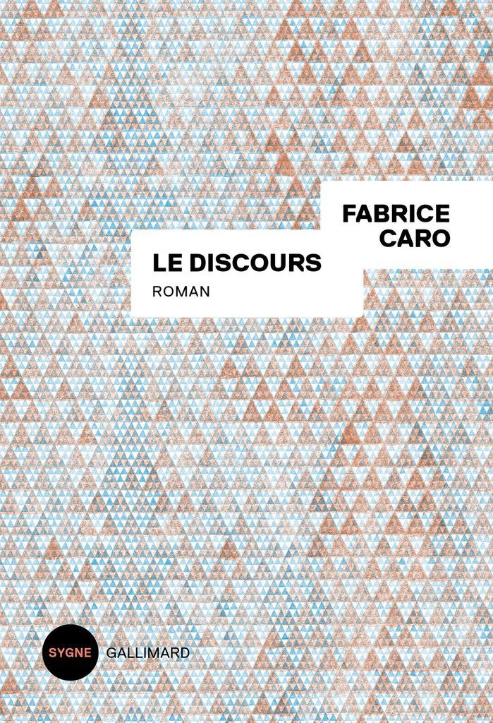 Fabrice Caro, Le discours, roman, 190 pages, Sygne Gallimard, octobre 2018, 16 € *