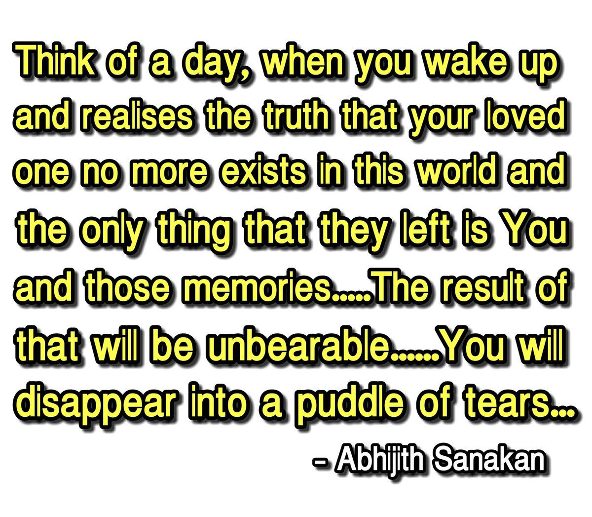 """""""Think of a day, when you wake up and realises the truth that your loved one no more exists in this world and the only thing that they left is You and those memories....The result of that will be unbearable... You will disappear into a puddle of tears..."""""""