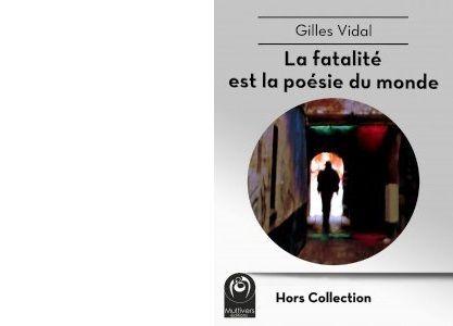 Gilles VIDAL : La fatalité est la poésie du monde.