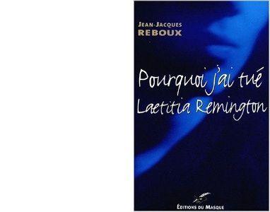 Jean Jacques REBOUX : Pourquoi j'ai tué Laetitia Remington.