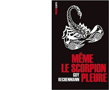 Guy RECHENMANN : Même le scorpion pleure.