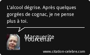 """Citation, aphorisme de Marguerite Yourcenar : """"L'alcool dégrise. Après quelques gorgées de cognac, je ne pense plus à toi."""""""