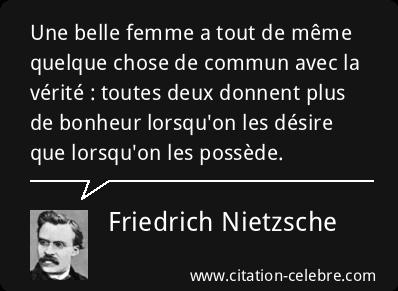 """""""Une belle femme a tout de même quelque chose de commun avec la vérité : toutes deux donnent plus de bonheur lorsqu'on les désire que lorsqu'on les possède ...(Friedrich Nietzsche)"""