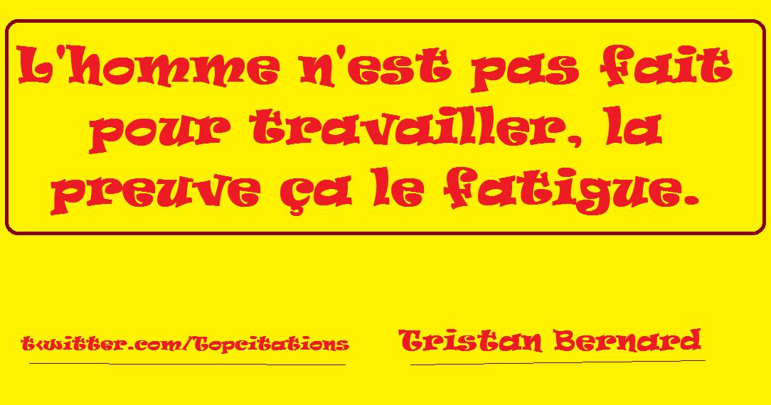 """""""L'homme n'est pas fait pour travailler, la preuve ça le fatigue."""" (Tristan Bernard)"""