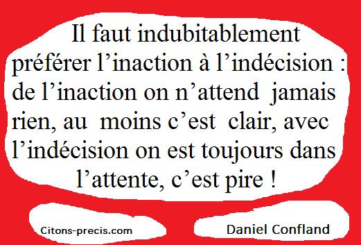 """""""Il faut indubitablement préférer l'inaction à l'indécision : de l'inaction on n'attend jamais rien, au moins c'est clair, avec l'indécision on est toujours dans l'attente, c'est pire ! (Daniel Confland)"""