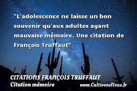 """"""" L'adolescence ne laisse un bon souvenir qu'aux adultes ayant mauvaise mémoire. """" (François Truffaut)"""